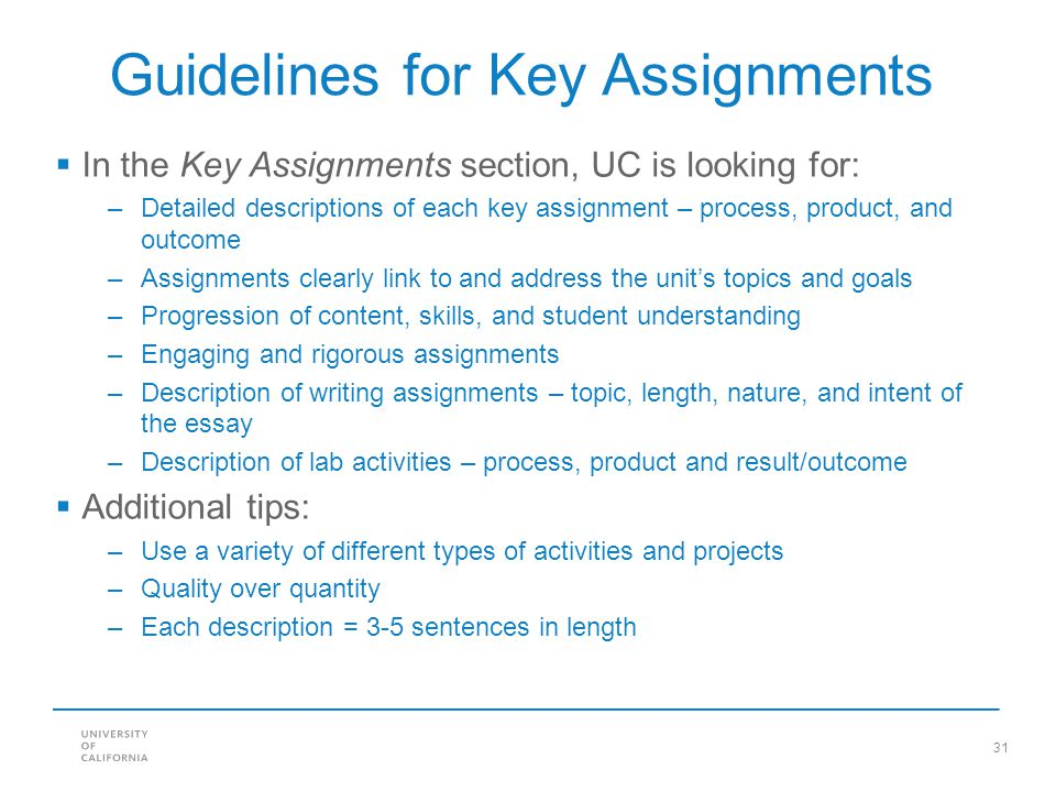 31 Guidelines for Key Assignments  In the Key Assignments section, UC is looking for: –Detailed descriptions of each key assignment – process, produc