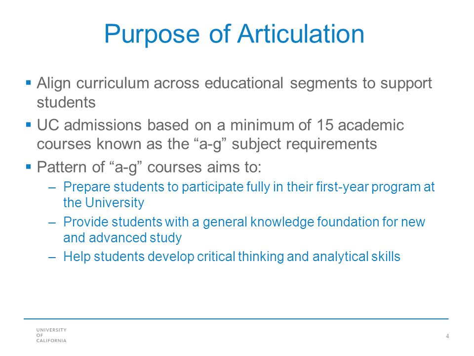 4 Purpose of Articulation  Align curriculum across educational segments to support students  UC admissions based on a minimum of 15 academic courses