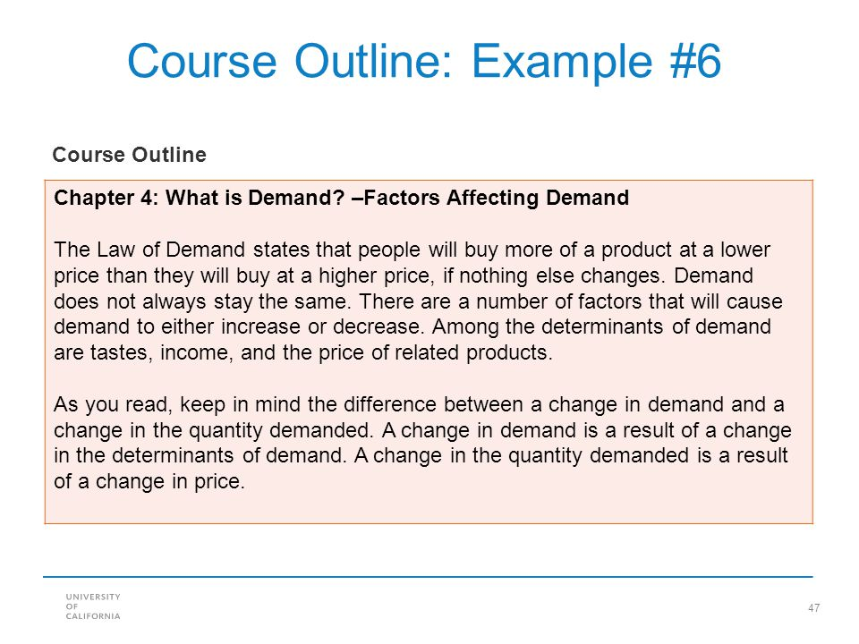 47 Course Outline: Example #6 Chapter 4: What is Demand? –Factors Affecting Demand The Law of Demand states that people will buy more of a product at