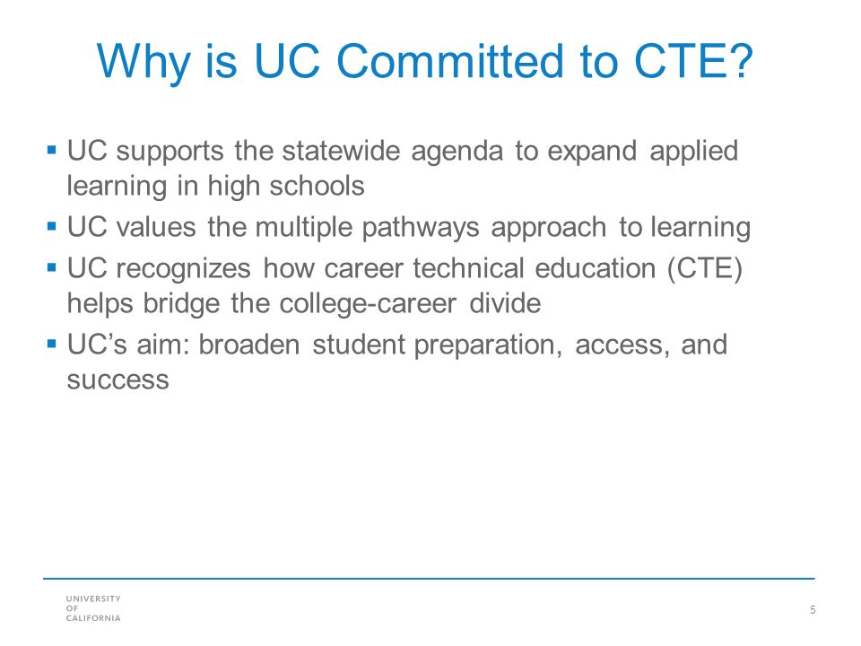 5 Why is UC Committed to CTE?  UC supports the statewide agenda to expand applied learning in high schools  UC values the multiple pathways approach