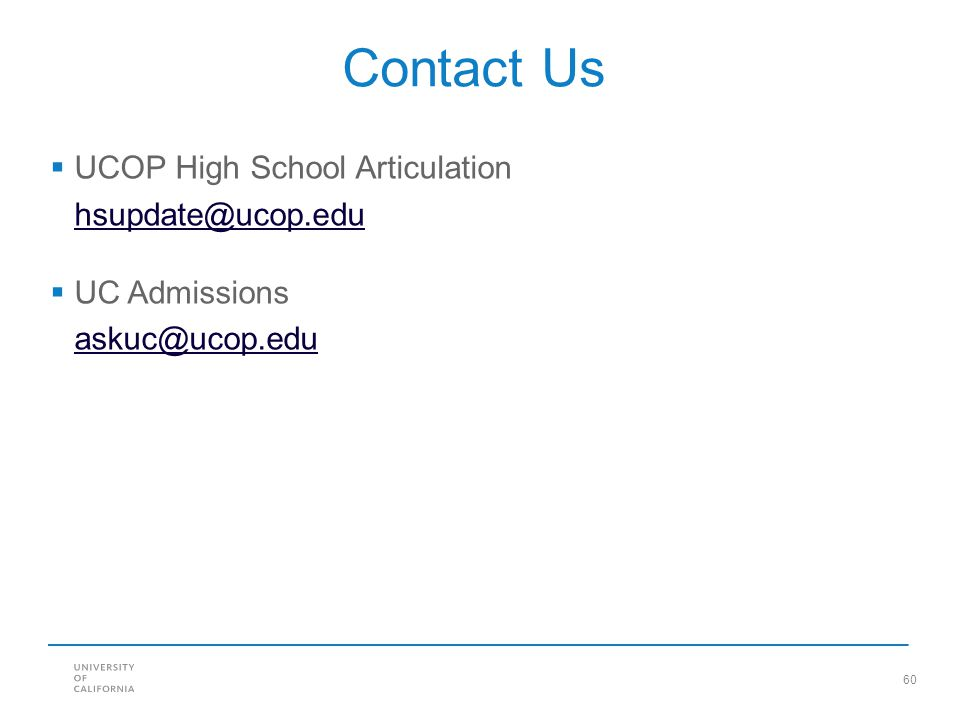60 Contact Us  UCOP High School Articulation hsupdate@ucop.edu  UC Admissions askuc@ucop.edu
