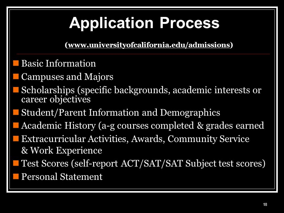 18 Application Process (  Basic Information Campuses and Majors Scholarships (specific backgrounds, academic interests or career objectives Student/Parent Information and Demographics Academic History (a-g courses completed & grades earned Extracurricular Activities, Awards, Community Service & Work Experience Test Scores (self-report ACT/SAT/SAT Subject test scores) Personal Statement