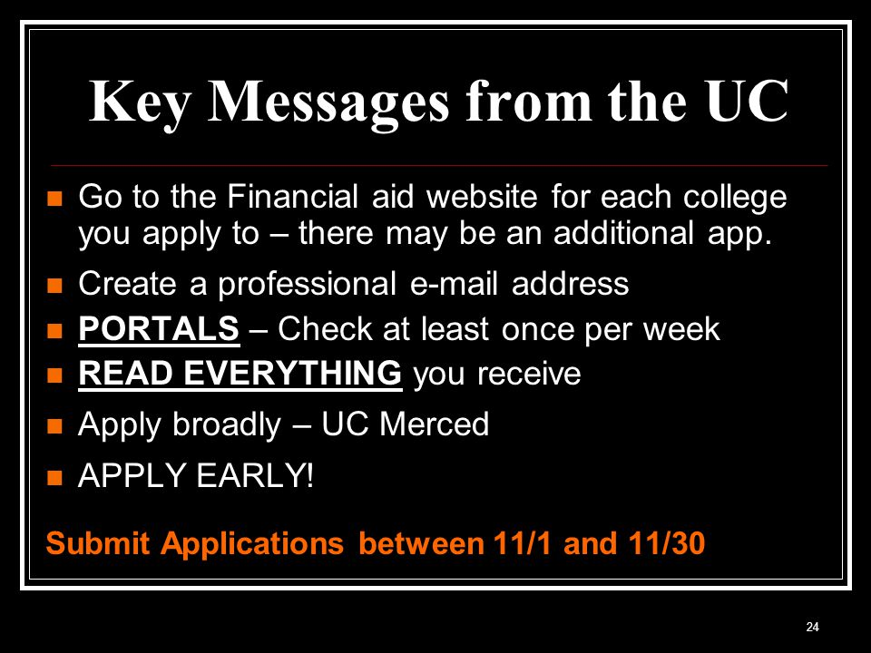 24 Key Messages from the UC Go to the Financial aid website for each college you apply to – there may be an additional app.