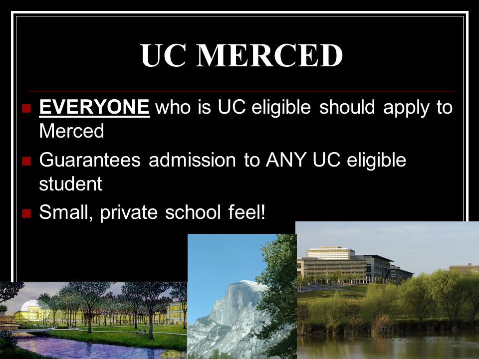 25 UC MERCED EVERYONE who is UC eligible should apply to Merced Guarantees admission to ANY UC eligible student Small, private school feel!