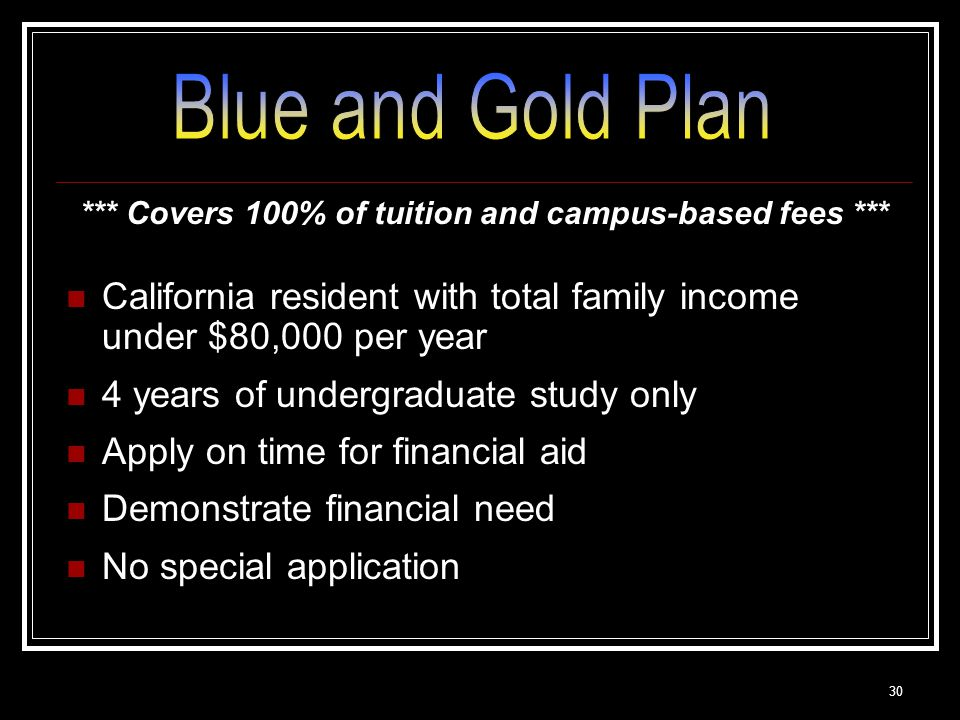 30 *** Covers 100% of tuition and campus-based fees *** California resident with total family income under $80,000 per year 4 years of undergraduate study only Apply on time for financial aid Demonstrate financial need No special application