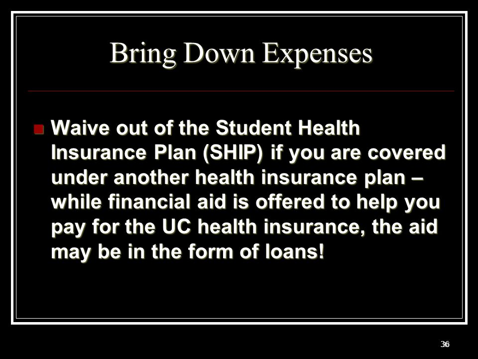 36 Bring Down Expenses Waive out of the Student Health Insurance Plan (SHIP) if you are covered under another health insurance plan – while financial aid is offered to help you pay for the UC health insurance, the aid may be in the form of loans.