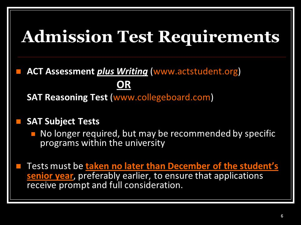 6 Admission Test Requirements ACT Assessment plus Writing (  OR SAT Reasoning Test (  SAT Subject Tests No longer required, but may be recommended by specific programs within the university Tests must be taken no later than December of the student's senior year, preferably earlier, to ensure that applications receive prompt and full consideration.