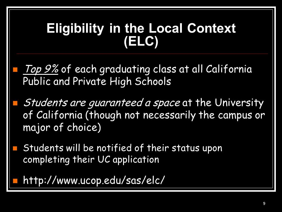 9 Eligibility in the Local Context (ELC) Top 9% of each graduating class at all California Public and Private High Schools Students are guaranteed a space at the University of California (though not necessarily the campus or major of choice) Students will be notified of their status upon completing their UC application