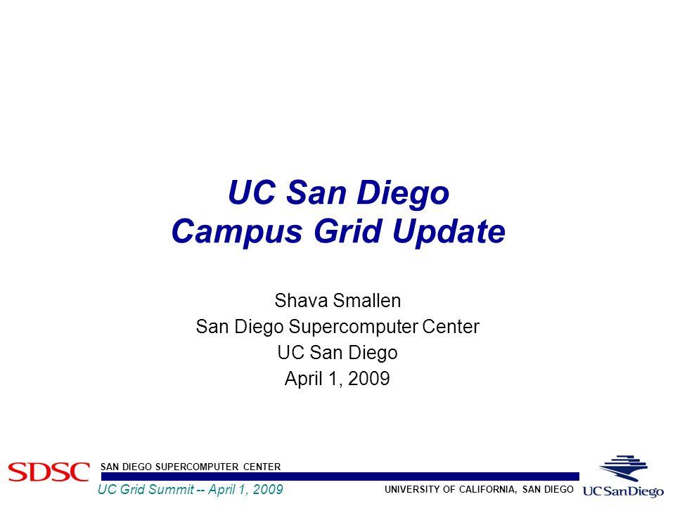 UNIVERSITY OF CALIFORNIA, SAN DIEGO SAN DIEGO SUPERCOMPUTER CENTER UC Grid Summit -- April 1, 2009 UC San Diego Campus Grid Update Shava Smallen San Diego Supercomputer Center UC San Diego April 1, 2009