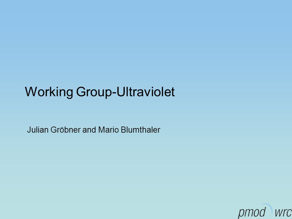 Working Group-Ultraviolet Julian Gröbner and Mario Blumthaler