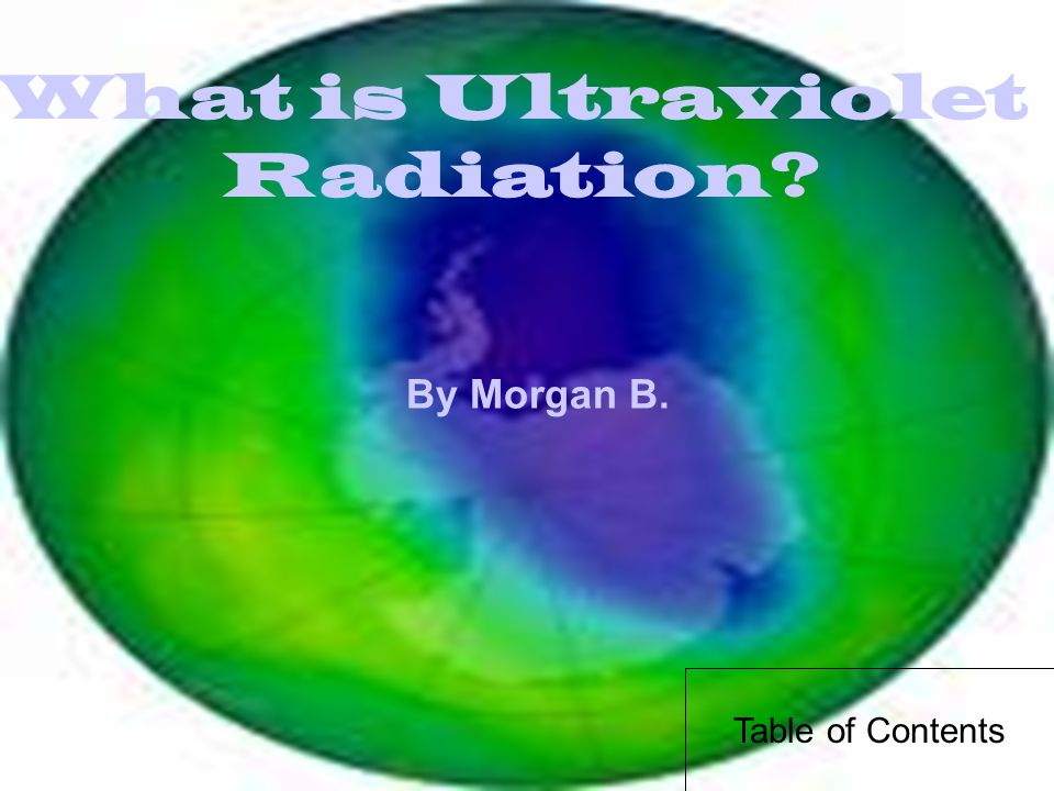 What is Ultraviolet Radiation By Morgan B. Table of Contents