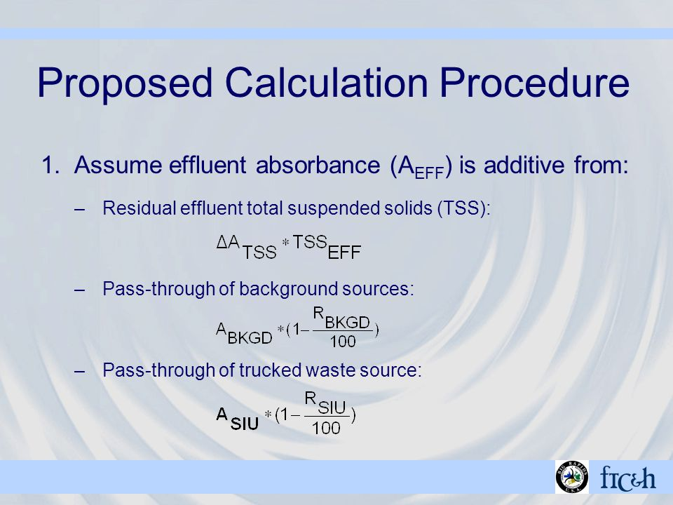 Proposed Calculation Procedure 1.Assume effluent absorbance (A EFF ) is additive from: –Residual effluent total suspended solids (TSS): –Pass-through of background sources: –Pass-through of trucked waste source: