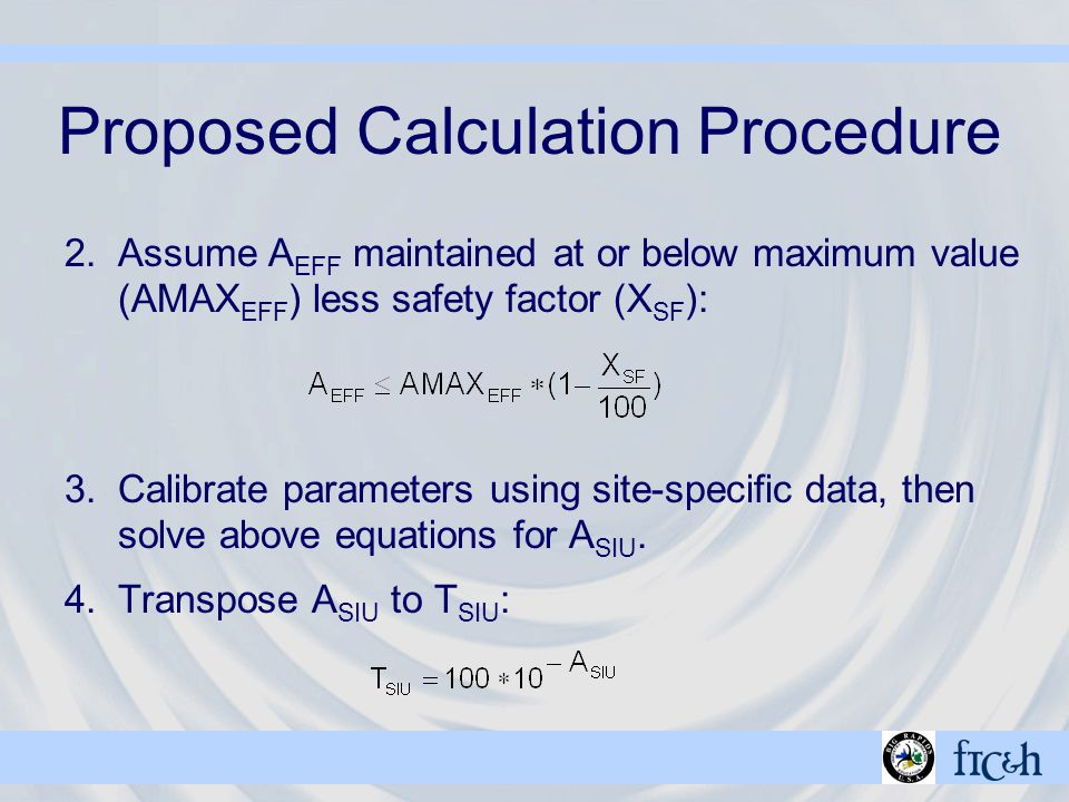 Proposed Calculation Procedure 2.Assume A EFF maintained at or below maximum value (AMAX EFF ) less safety factor (X SF ): 3.Calibrate parameters using site-specific data, then solve above equations for A SIU.