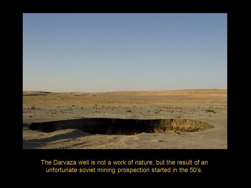 The Darvaza well is not a work of nature, but the result of an unfortunate soviet mining prospection started in the 50's.