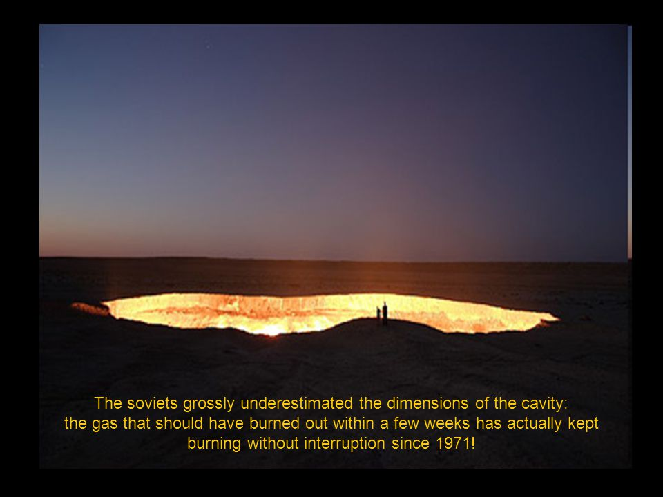 The soviets grossly underestimated the dimensions of the cavity: the gas that should have burned out within a few weeks has actually kept burning without interruption since 1971!