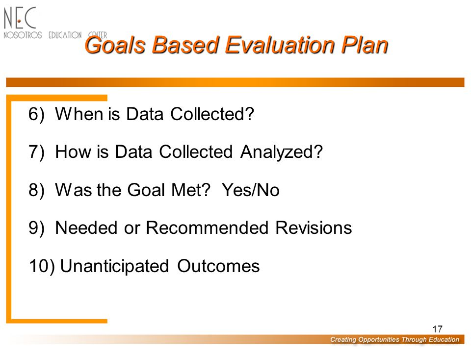 17 Goals Based Evaluation Plan 6)When is Data Collected.