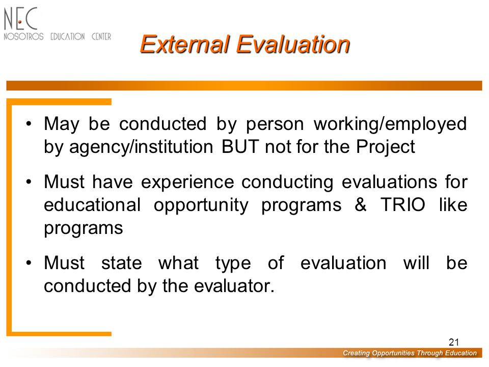 21 External Evaluation May be conducted by person working/employed by agency/institution BUT not for the Project Must have experience conducting evaluations for educational opportunity programs & TRIO like programs Must state what type of evaluation will be conducted by the evaluator.