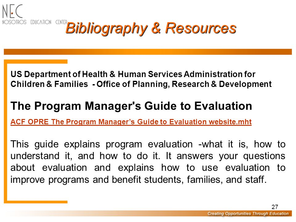 27 US Department of Health & Human Services Administration for Children & Families - Office of Planning, Research & Development The Program Manager s Guide to Evaluation ACF OPRE The Program Manager's Guide to Evaluation website.mht This guide explains program evaluation -what it is, how to understand it, and how to do it.