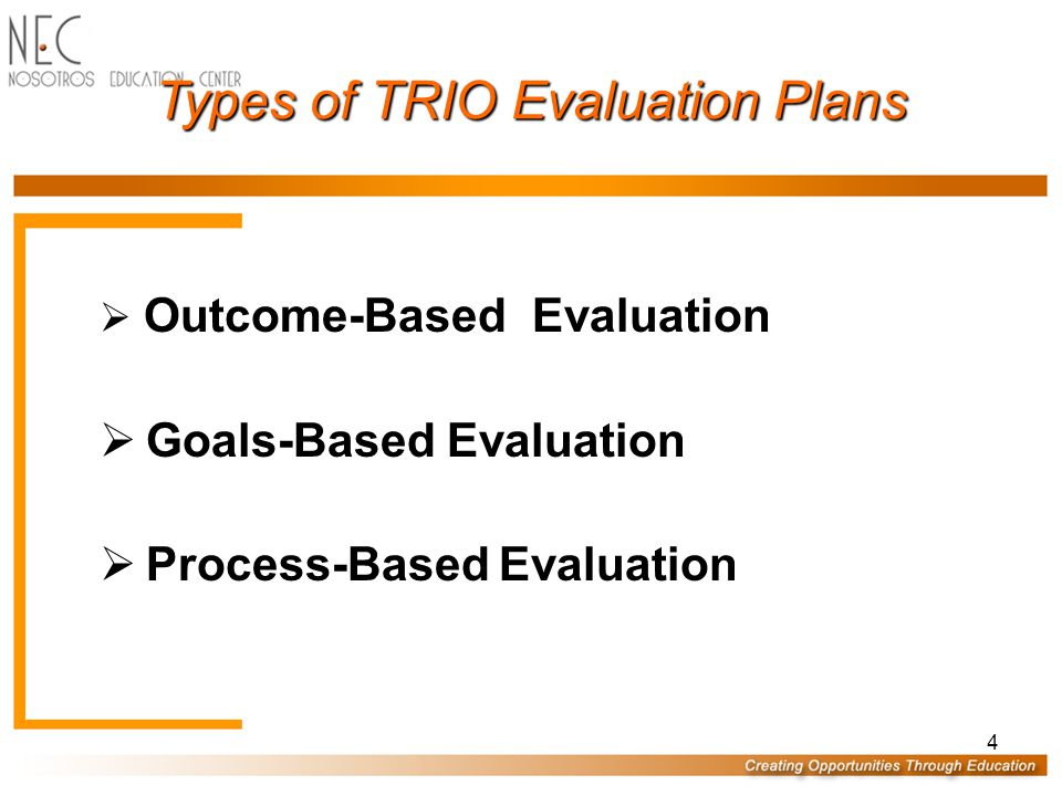 4 Types of TRIO Evaluation Plans  Outcome-Based Evaluation  Goals-Based Evaluation  Process-Based Evaluation