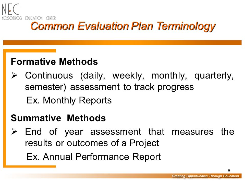 6 Common Evaluation Plan Terminology Formative Methods  Continuous (daily, weekly, monthly, quarterly, semester) assessment to track progress Ex.