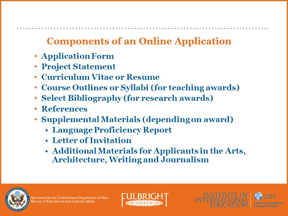 Components of an Online Application Application Form Project Statement Curriculum Vitae or Resume Course Outlines or Syllabi (for teaching awards) Select Bibliography (for research awards) References Supplemental Materials (depending on award) Language Proficiency Report Letter of Invitation Additional Materials for Applicants in the Arts, Architecture, Writing and Journalism