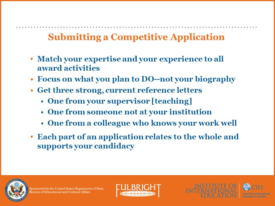 Submitting a Competitive Application Match your expertise and your experience to all award activities Focus on what you plan to DO--not your biography Get three strong, current reference letters One from your supervisor [teaching] One from someone not at your institution One from a colleague who knows your work well Each part of an application relates to the whole and supports your candidacy