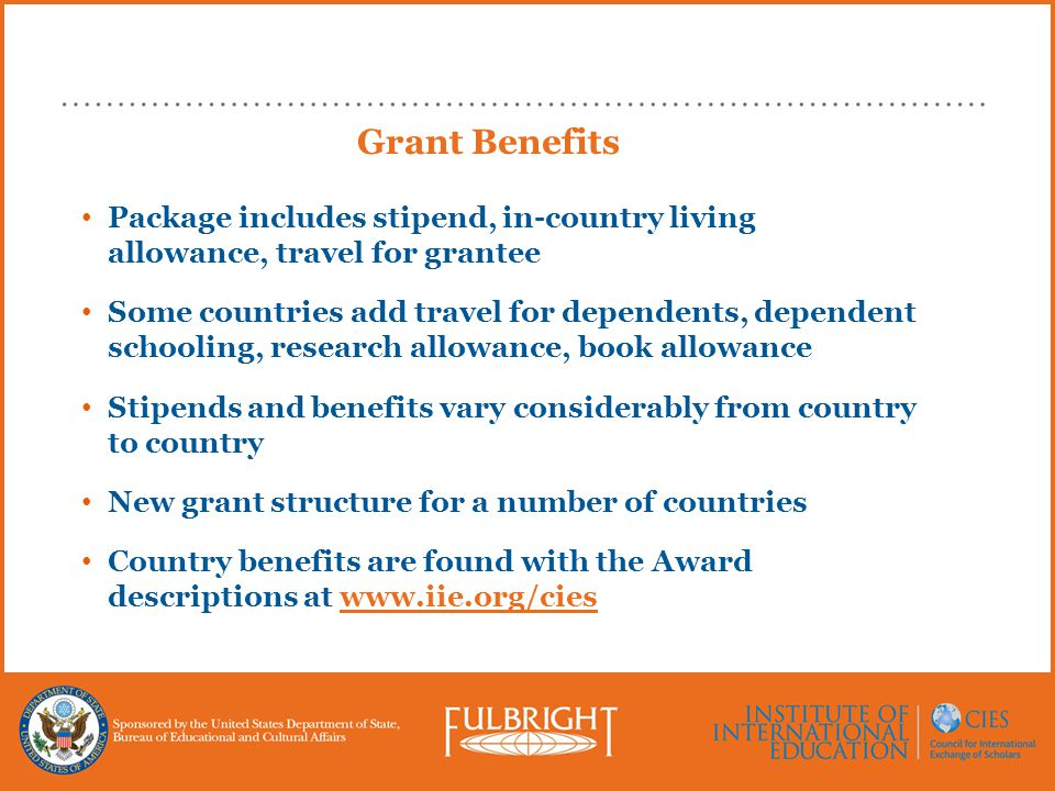 Grant Benefits Package includes stipend, in-country living allowance, travel for grantee Some countries add travel for dependents, dependent schooling, research allowance, book allowance Stipends and benefits vary considerably from country to country New grant structure for a number of countries Country benefits are found with the Award descriptions at www.iie.org/cies