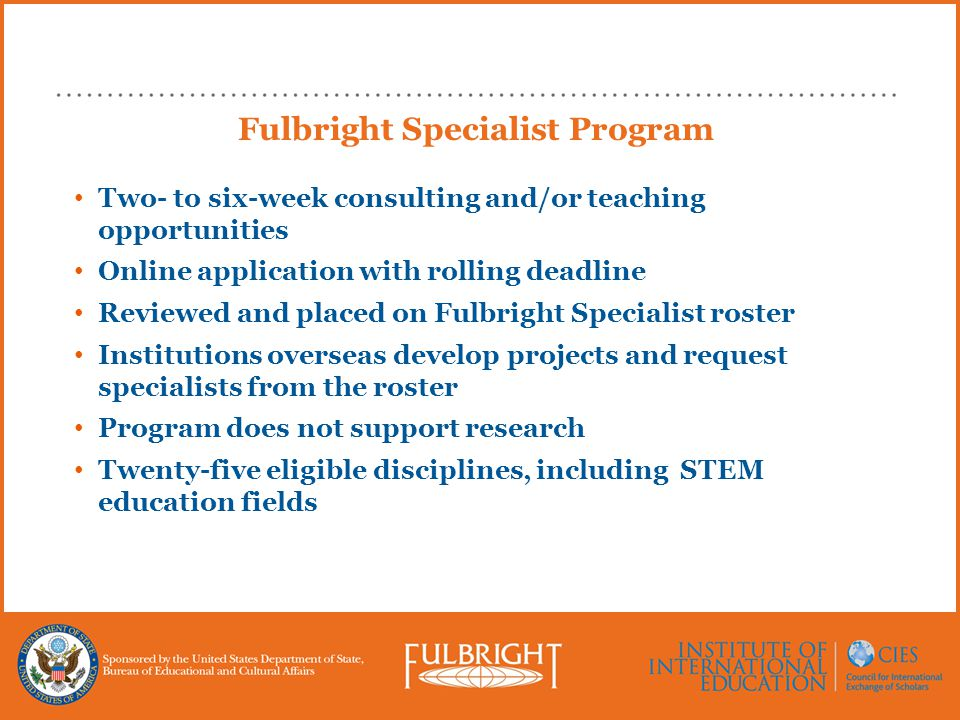 Fulbright Specialist Program Two- to six-week consulting and/or teaching opportunities Online application with rolling deadline Reviewed and placed on Fulbright Specialist roster Institutions overseas develop projects and request specialists from the roster Program does not support research Twenty-five eligible disciplines, including STEM education fields