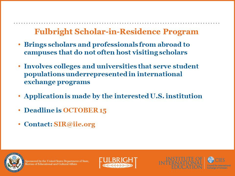Fulbright Scholar-in-Residence Program Brings scholars and professionals from abroad to campuses that do not often host visiting scholars Involves colleges and universities that serve student populations underrepresented in international exchange programs Application is made by the interested U.S.