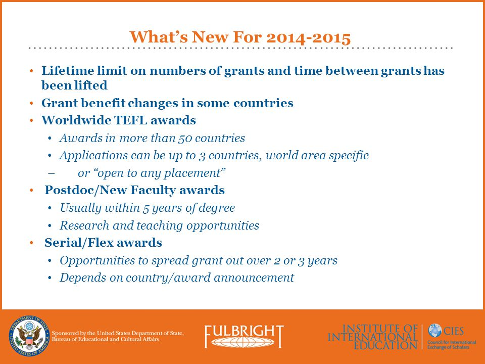 What's New For 2014-2015 Lifetime limit on numbers of grants and time between grants has been lifted Grant benefit changes in some countries Worldwide TEFL awards Awards in more than 50 countries Applications can be up to 3 countries, world area specific –or open to any placement Postdoc/New Faculty awards Usually within 5 years of degree Research and teaching opportunities Serial/Flex awards Opportunities to spread grant out over 2 or 3 years Depends on country/award announcement