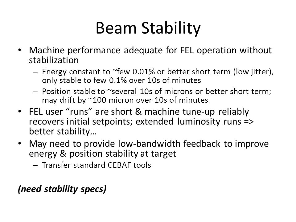 Beam Stability Machine performance adequate for FEL operation without stabilization – Energy constant to ~few 0.01% or better short term (low jitter), only stable to few 0.1% over 10s of minutes – Position stable to ~several 10s of microns or better short term; may drift by ~100 micron over 10s of minutes FEL user runs are short & machine tune-up reliably recovers initial setpoints; extended luminosity runs => better stability… May need to provide low-bandwidth feedback to improve energy & position stability at target – Transfer standard CEBAF tools (need stability specs)