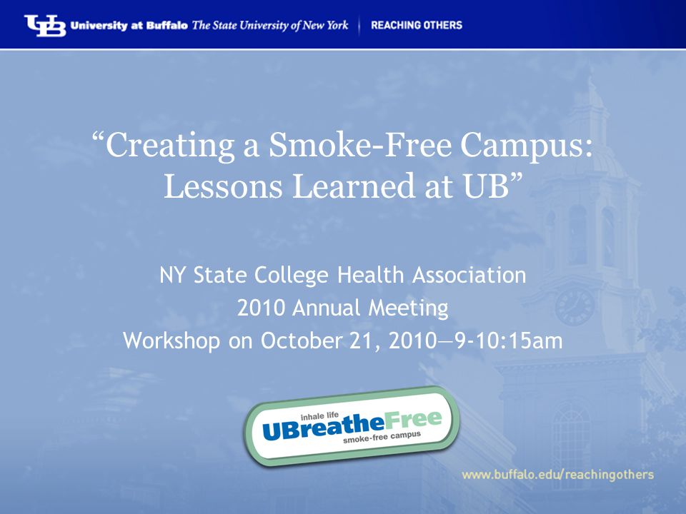 Creating a Smoke-Free Campus: Lessons Learned at UB NY State College Health Association 2010 Annual Meeting Workshop on October 21, 2010—9-10:15am