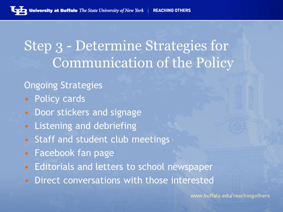 Step 3 - Determine Strategies for Communication of the Policy Ongoing Strategies Policy cards Door stickers and signage Listening and debriefing Staff and student club meetings Facebook fan page Editorials and letters to school newspaper Direct conversations with those interested