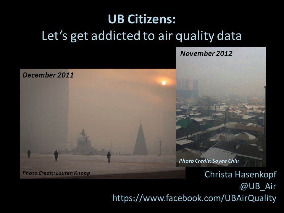 UB Citizens: Let's get addicted to air quality data Christa Hasenkopf @UB_Air https://www.facebook.com/UBAirQuality Photo Credit: Lauren Knapp December 2011 November 2012 Photo Credit: Soyee Chiu