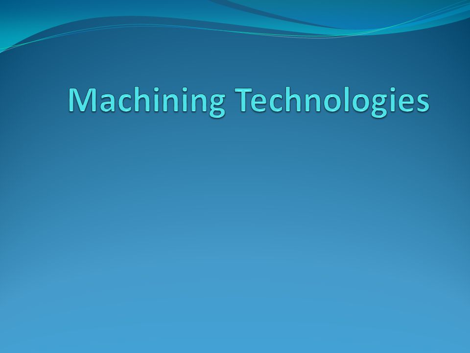 Machining Overview All products that we use in our everyday life have been machined in one way or another.