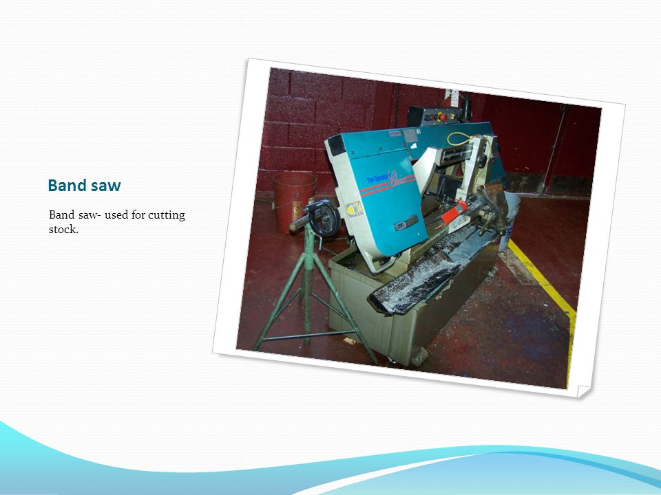 Band saw Band saw- used for cutting stock.