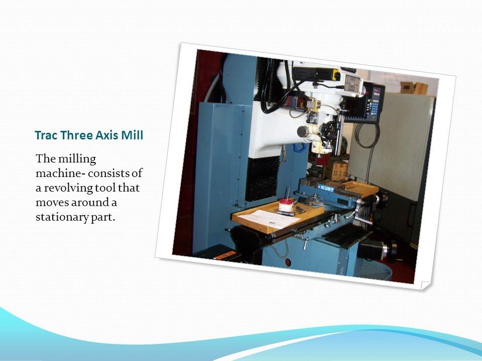 Trac Three Axis Mill The milling machine- consists of a revolving tool that moves around a stationary part.