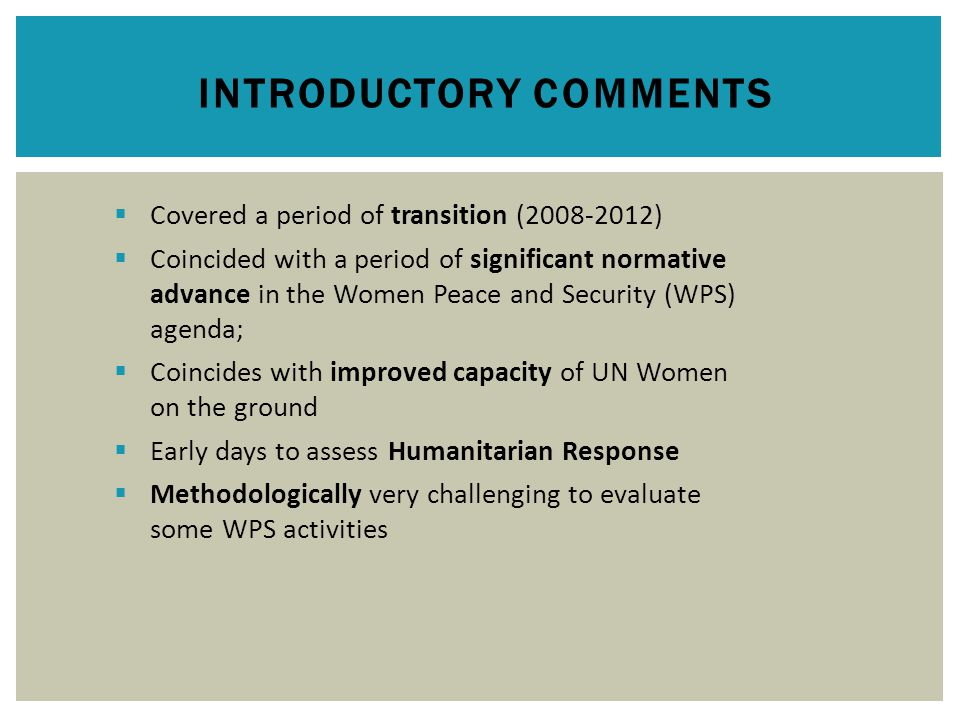 INTRODUCTORY COMMENTS  Covered a period of transition (2008-2012)  Coincided with a period of significant normative advance in the Women Peace and Security (WPS) agenda;  Coincides with improved capacity of UN Women on the ground  Early days to assess Humanitarian Response  Methodologically very challenging to evaluate some WPS activities