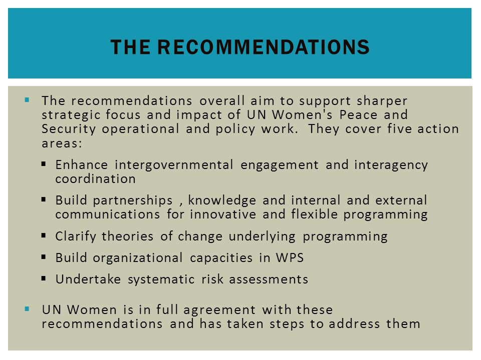  The recommendations overall aim to support sharper strategic focus and impact of UN Women s Peace and Security operational and policy work.