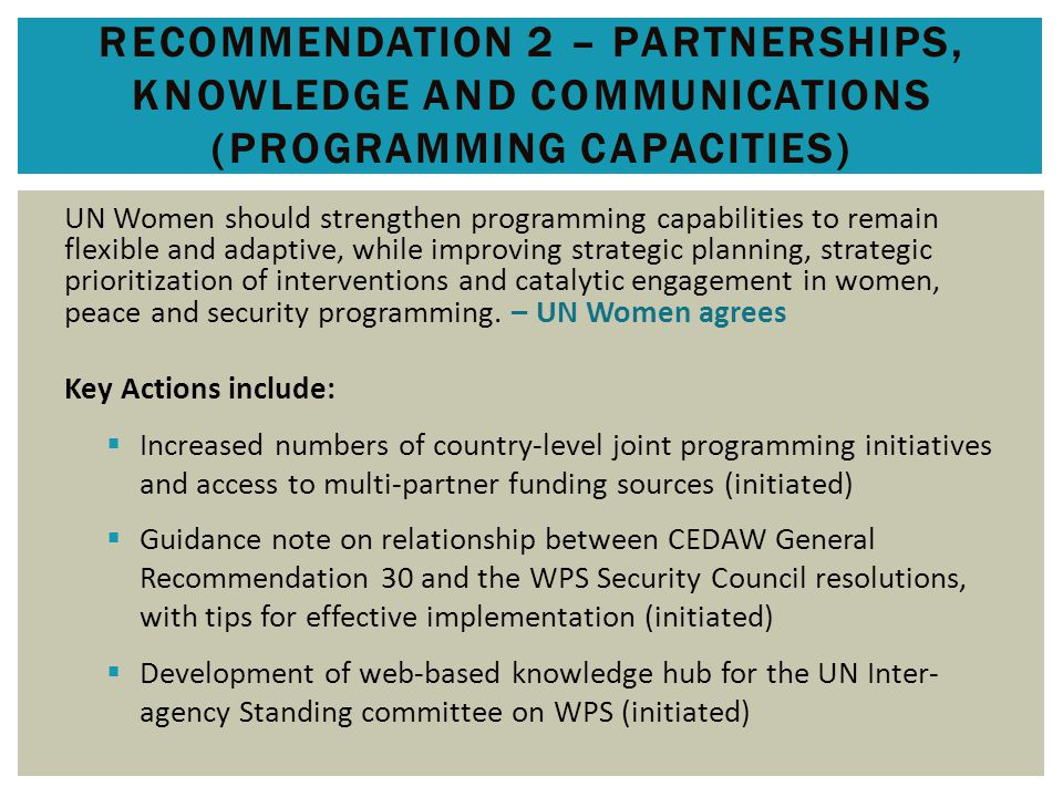 RECOMMENDATION 2 – PARTNERSHIPS, KNOWLEDGE AND COMMUNICATIONS (PROGRAMMING CAPACITIES) UN Women should strengthen programming capabilities to remain flexible and adaptive, while improving strategic planning, strategic prioritization of interventions and catalytic engagement in women, peace and security programming.