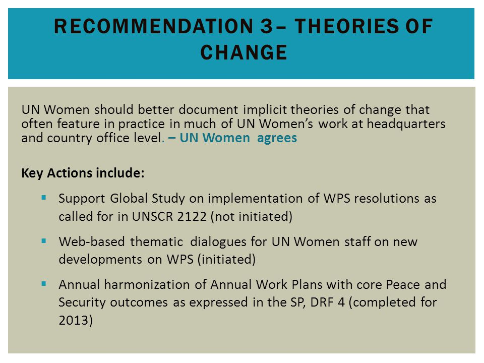 RECOMMENDATION 3– THEORIES OF CHANGE UN Women should better document implicit theories of change that often feature in practice in much of UN Women's work at headquarters and country office level.