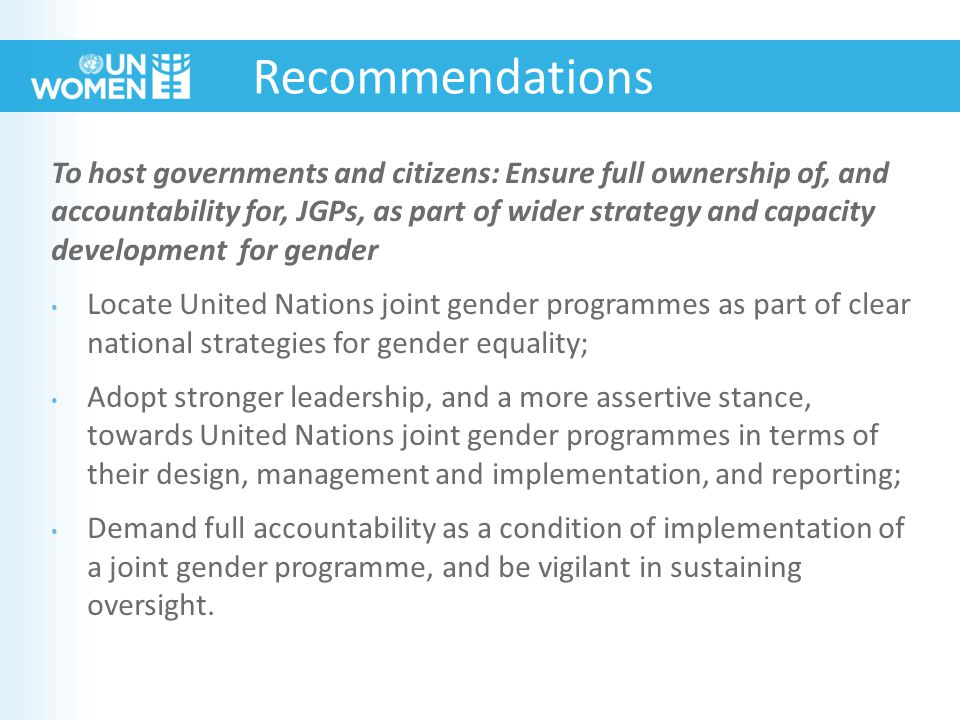 To host governments and citizens: Ensure full ownership of, and accountability for, JGPs, as part of wider strategy and capacity development for gender Locate United Nations joint gender programmes as part of clear national strategies for gender equality; Adopt stronger leadership, and a more assertive stance, towards United Nations joint gender programmes in terms of their design, management and implementation, and reporting; Demand full accountability as a condition of implementation of a joint gender programme, and be vigilant in sustaining oversight.