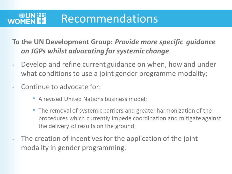 To the UN Development Group: Provide more specific guidance on JGPs whilst advocating for systemic change Develop and refine current guidance on when, how and under what conditions to use a joint gender programme modality; Continue to advocate for: A revised United Nations business model; The removal of systemic barriers and greater harmonization of the procedures which currently impede coordination and mitigate against the delivery of results on the ground; The creation of incentives for the application of the joint modality in gender programming.