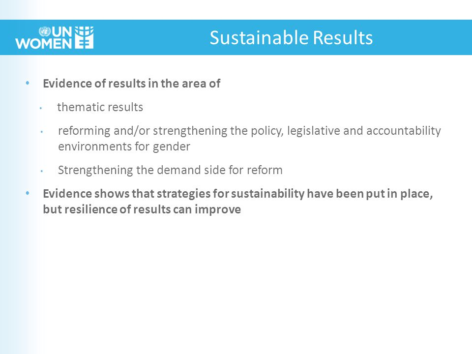 Evidence of results in the area of thematic results reforming and/or strengthening the policy, legislative and accountability environments for gender Strengthening the demand side for reform Evidence shows that strategies for sustainability have been put in place, but resilience of results can improve Sustainable Results