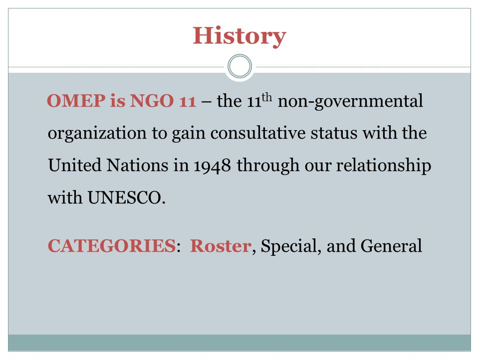 History OMEP is NGO 11 – the 11 th non-governmental organization to gain consultative status with the United Nations in 1948 through our relationship