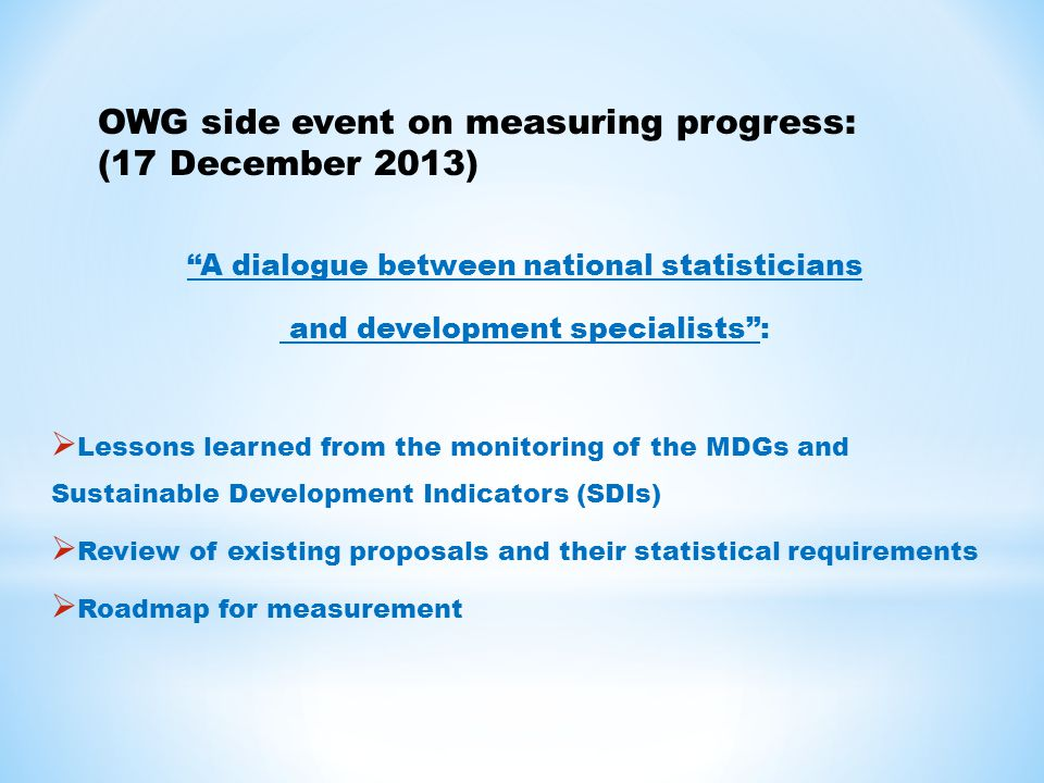 A dialogue between national statisticians and development specialists :  Lessons learned from the monitoring of the MDGs and Sustainable Development Indicators (SDIs)  Review of existing proposals and their statistical requirements  Roadmap for measurement OWG side event on measuring progress: (17 December 2013)