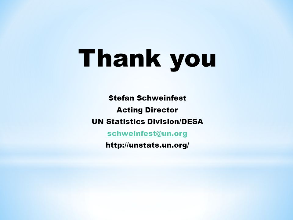 Thank you Stefan Schweinfest Acting Director UN Statistics Division/DESA schweinfest@un.org http://unstats.un.org/
