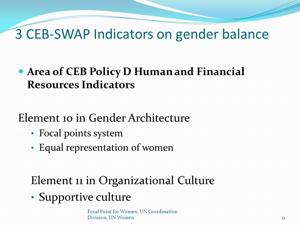 Gender Balance related SWAP indicators: Gender Architecture Element 10 –representation of women Approaches Expectations Plan in place to achieve the equal representation of women for General Service staff and at P4 and above levels in the next five years.