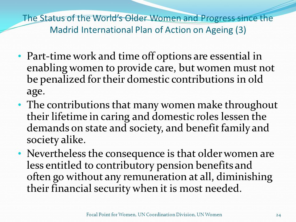 The Status of the World's Older Women and Progress since the Madrid International Plan of Action on Ageing Analysis Points to the need for: inter alia Improve data on the interactions between gender and ageing Reinforce and Protect the Human Rights of Older Women Ensure that gender is mainstreamed into ageing policies, and ageing is mainstreamed into gender policies.