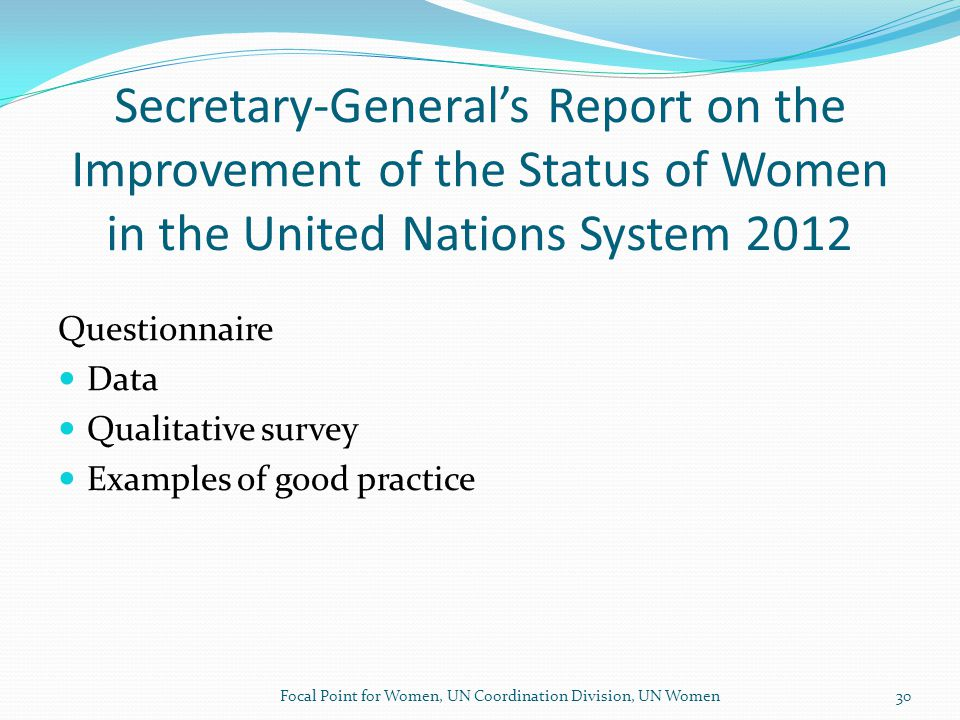 Secretary-General's Report on the Improvement of the Status of Women in the United Nations System 2012 Questionnaire Data Qualitative survey Examples of good practice Focal Point for Women, UN Coordination Division, UN Women30